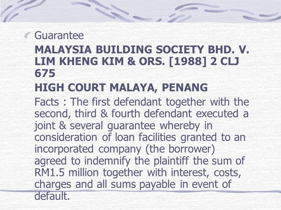 Guarantee MALAYSIA BUILDING SOCIETY BHD. V. LIM KHENG KIM & ORS. [1988] 2 CLJ 675. HIGH COURT MALAYA, PENANG.
